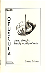 Opuscula Small thoughts, hardly worthy of note. by Steve Glines